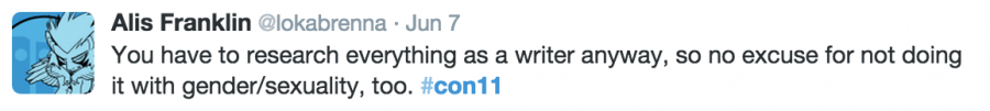 You have to research everything as a writer anyway, so no excuse for not doing it with gender/sexuality, too. #con11