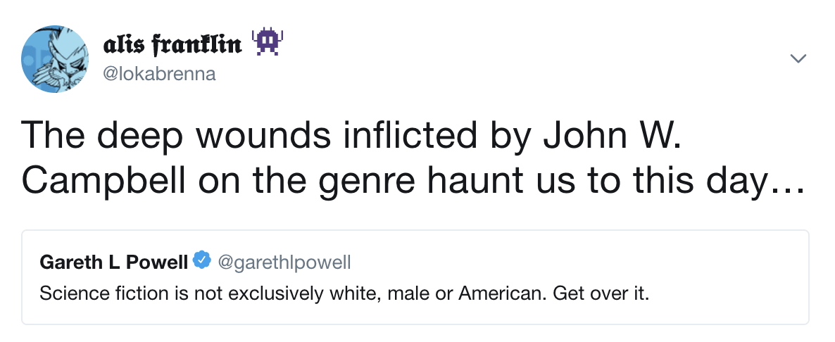 @garethlpowell: Science fiction is not exclusively white, male or American. Get over it. @lokabrenna: The deep wounds inflicted by John W. Campbell on the genre haunt us to this day…