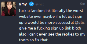 "Mastodon post from @nct@fandom.ink with the text: ""fuck u fandom ink literally the worst website ever maybe if u let ppl sign up u would be more successful @alis give me a fucking sign up link bitch also i can't even see the replies to my toots so fix that"""